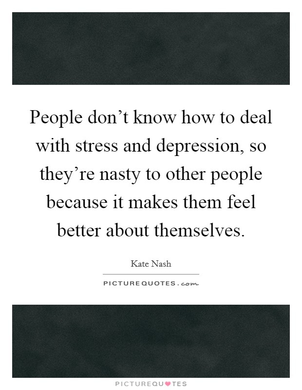 People don't know how to deal with stress and depression, so they're nasty to other people because it makes them feel better about themselves. Picture Quote #1