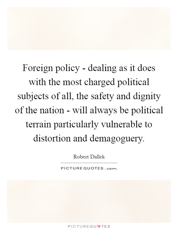 Foreign policy - dealing as it does with the most charged political subjects of all, the safety and dignity of the nation - will always be political terrain particularly vulnerable to distortion and demagoguery. Picture Quote #1