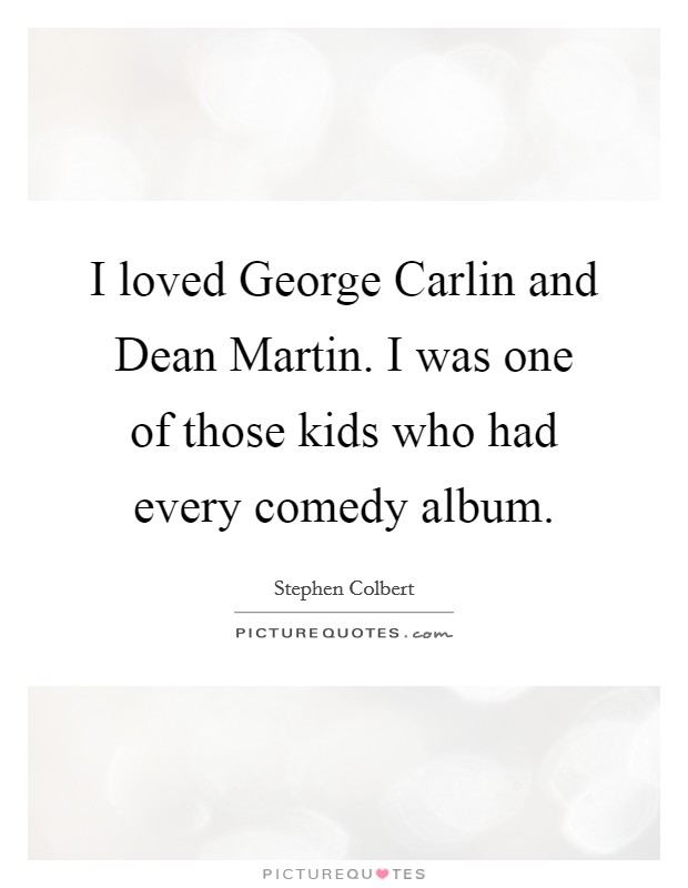I loved George Carlin and Dean Martin. I was one of those kids who had every comedy album. Picture Quote #1