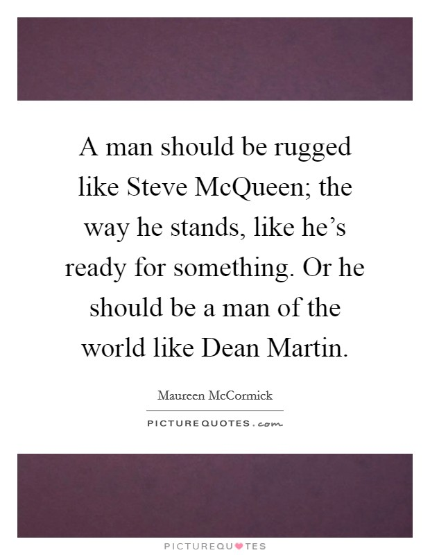 A man should be rugged like Steve McQueen; the way he stands, like he's ready for something. Or he should be a man of the world like Dean Martin. Picture Quote #1