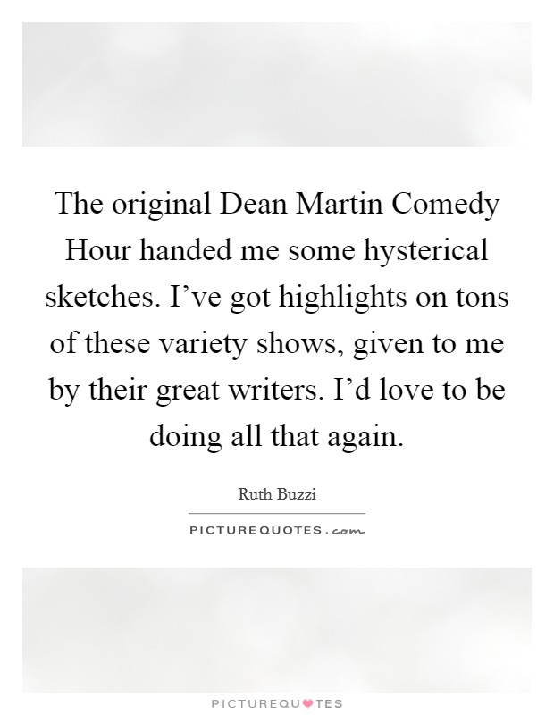 The original Dean Martin Comedy Hour handed me some hysterical sketches. I've got highlights on tons of these variety shows, given to me by their great writers. I'd love to be doing all that again. Picture Quote #1