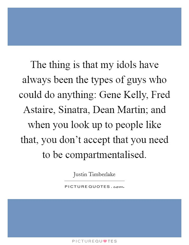 The thing is that my idols have always been the types of guys who could do anything: Gene Kelly, Fred Astaire, Sinatra, Dean Martin; and when you look up to people like that, you don't accept that you need to be compartmentalised Picture Quote #1