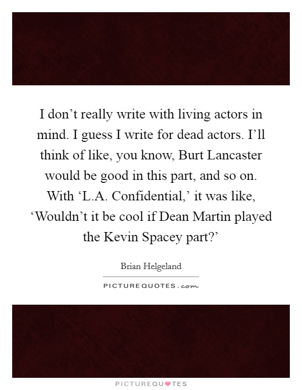 I don't really write with living actors in mind. I guess I write for dead actors. I'll think of like, you know, Burt Lancaster would be good in this part, and so on. With 'L.A. Confidential,' it was like, 'Wouldn't it be cool if Dean Martin played the Kevin Spacey part?' Picture Quote #1