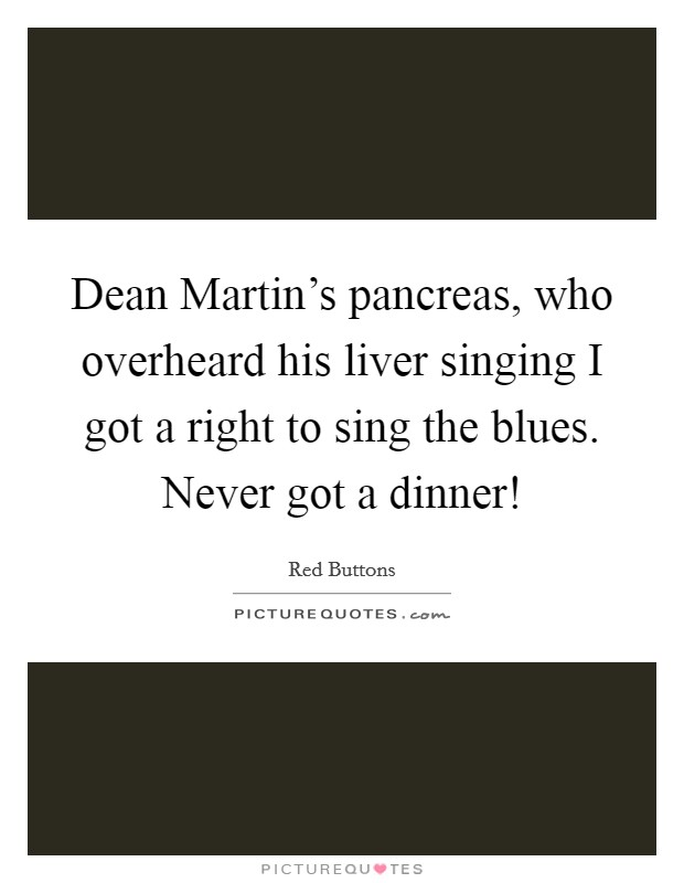 Dean Martin's pancreas, who overheard his liver singing I got a right to sing the blues. Never got a dinner! Picture Quote #1