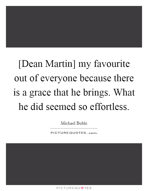 [Dean Martin] my favourite out of everyone because there is a grace that he brings. What he did seemed so effortless Picture Quote #1