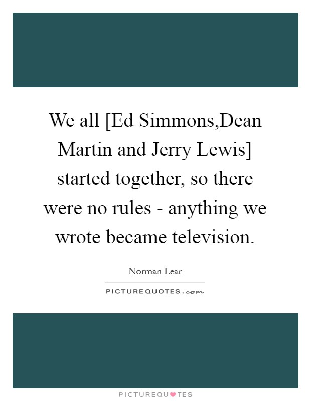 We all [Ed Simmons,Dean Martin and Jerry Lewis] started together, so there were no rules - anything we wrote became television Picture Quote #1