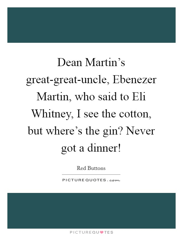 Dean Martin's great-great-uncle, Ebenezer Martin, who said to Eli Whitney, I see the cotton, but where's the gin? Never got a dinner! Picture Quote #1