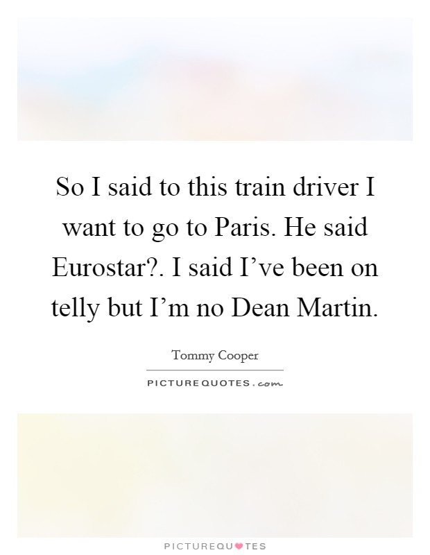 So I said to this train driver I want to go to Paris. He said Eurostar?. I said I've been on telly but I'm no Dean Martin Picture Quote #1