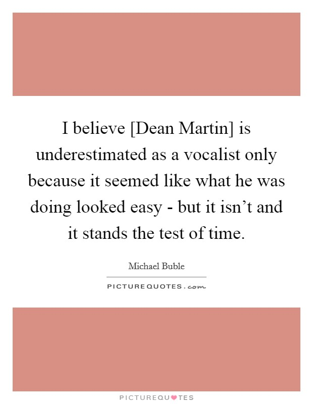 I believe [Dean Martin] is underestimated as a vocalist only because it seemed like what he was doing looked easy - but it isn't and it stands the test of time Picture Quote #1