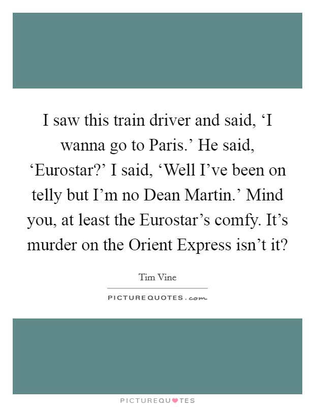 I saw this train driver and said, 'I wanna go to Paris.' He said, 'Eurostar?' I said, 'Well I've been on telly but I'm no Dean Martin.' Mind you, at least the Eurostar's comfy. It's murder on the Orient Express isn't it? Picture Quote #1