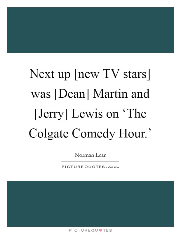 Next up [new TV stars] was [Dean] Martin and [Jerry] Lewis on 'The Colgate Comedy Hour.' Picture Quote #1