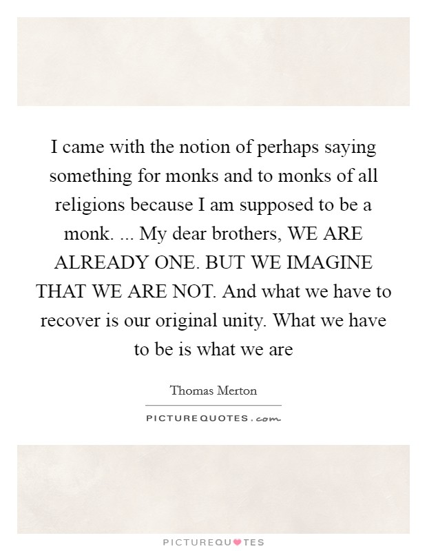 I came with the notion of perhaps saying something for monks and to monks of all religions because I am supposed to be a monk. ... My dear brothers, WE ARE ALREADY ONE. BUT WE IMAGINE THAT WE ARE NOT. And what we have to recover is our original unity. What we have to be is what we are Picture Quote #1