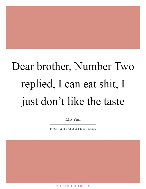 Dear brother, Number Two replied, I can eat shit, I just don't like the taste Picture Quote #1