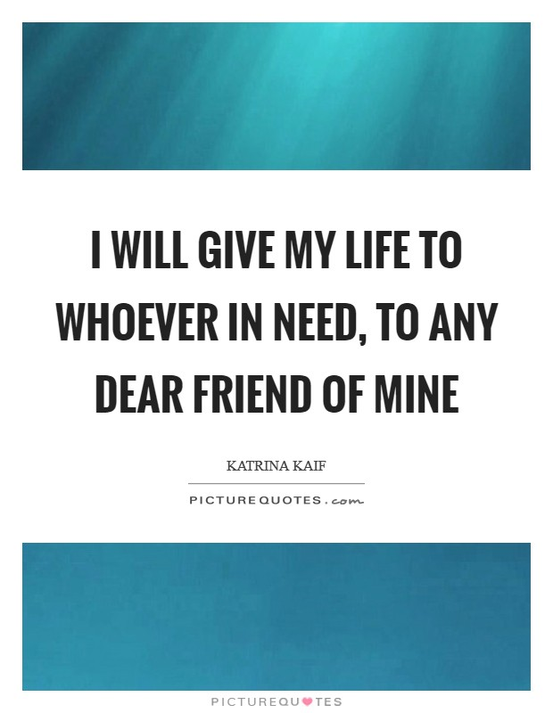 I will give my life to whoever in need, to any dear friend of mine Picture Quote #1