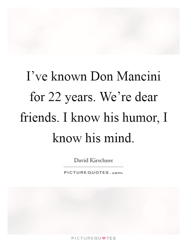 I've known Don Mancini for 22 years. We're dear friends. I know his humor, I know his mind Picture Quote #1