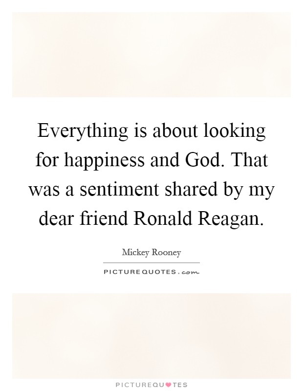 Everything is about looking for happiness and God. That was a sentiment shared by my dear friend Ronald Reagan Picture Quote #1