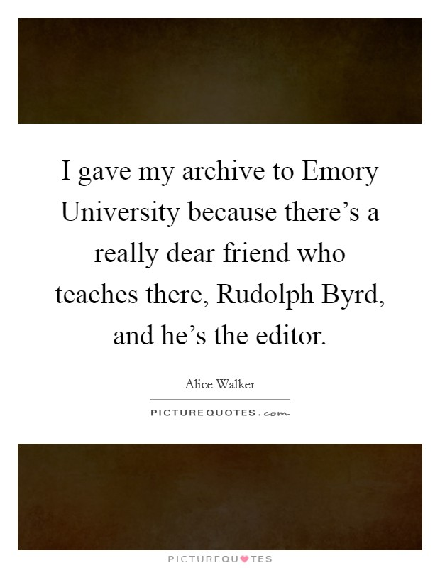 I gave my archive to Emory University because there's a really dear friend who teaches there, Rudolph Byrd, and he's the editor Picture Quote #1