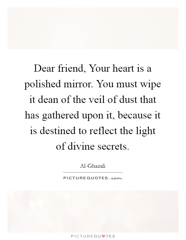 Dear friend, Your heart is a polished mirror. You must wipe it dean of the veil of dust that has gathered upon it, because it is destined to reflect the light of divine secrets Picture Quote #1