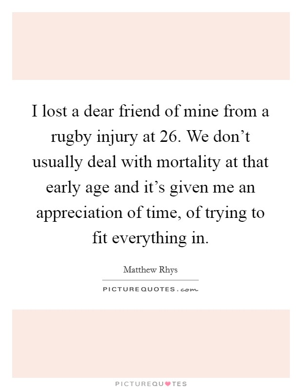 I lost a dear friend of mine from a rugby injury at 26. We don't usually deal with mortality at that early age and it's given me an appreciation of time, of trying to fit everything in Picture Quote #1