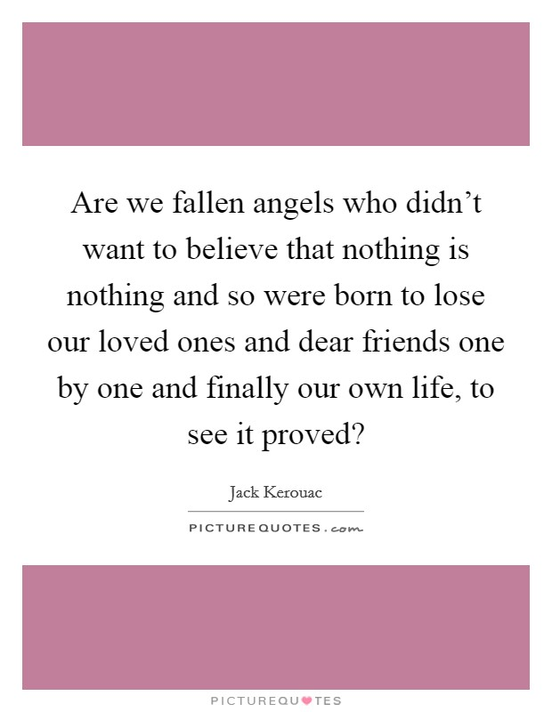 Are we fallen angels who didn't want to believe that nothing is nothing and so were born to lose our loved ones and dear friends one by one and finally our own life, to see it proved? Picture Quote #1