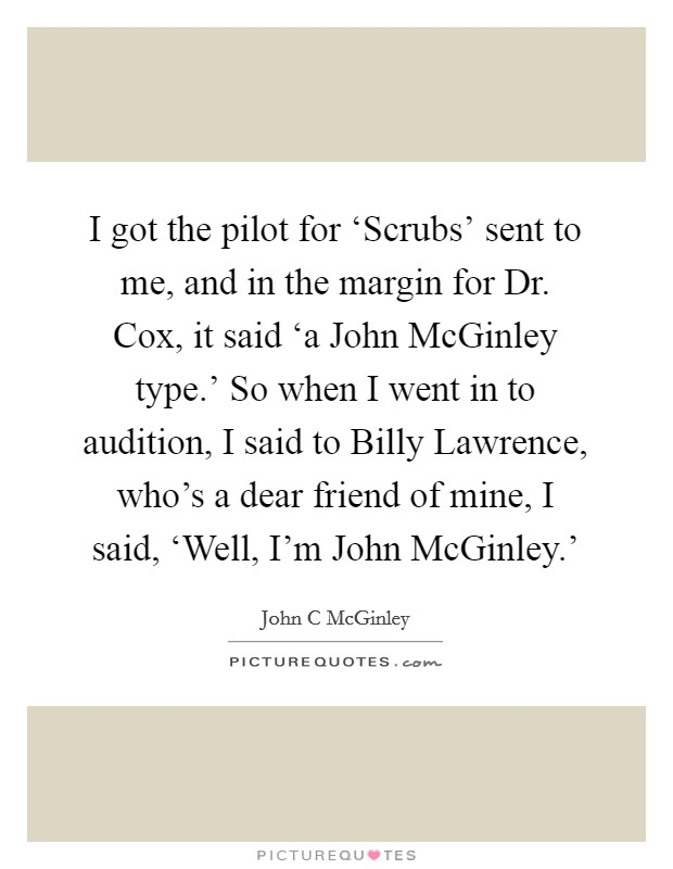 I got the pilot for 'Scrubs' sent to me, and in the margin for Dr. Cox, it said 'a John McGinley type.' So when I went in to audition, I said to Billy Lawrence, who's a dear friend of mine, I said, 'Well, I'm John McGinley.' Picture Quote #1