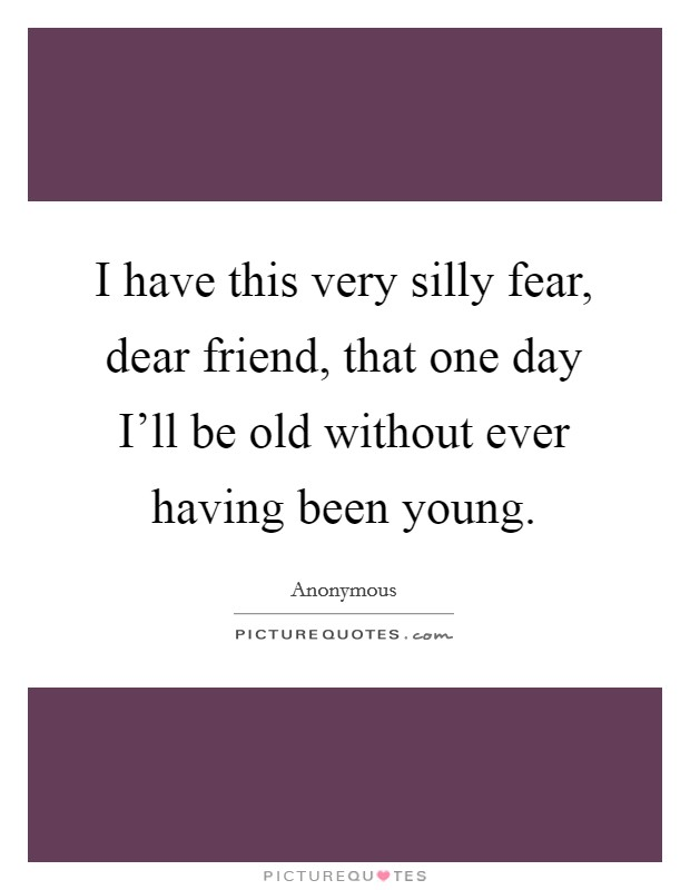 I have this very silly fear, dear friend, that one day I'll be old without ever having been young Picture Quote #1