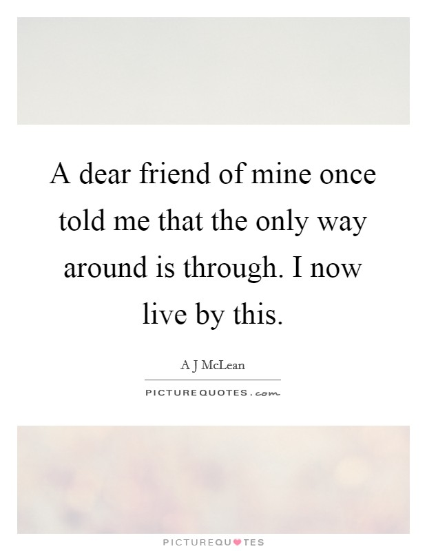 A dear friend of mine once told me that the only way around is through. I now live by this Picture Quote #1