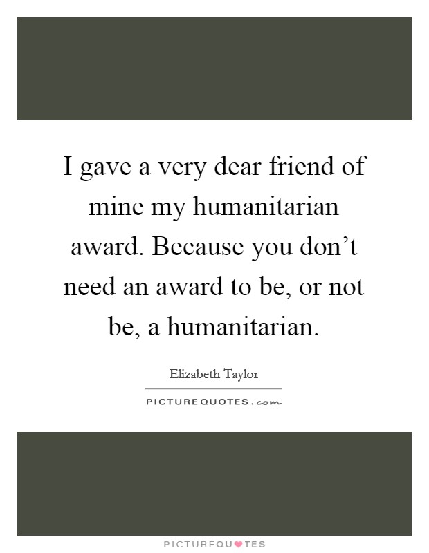 I gave a very dear friend of mine my humanitarian award. Because you don't need an award to be, or not be, a humanitarian Picture Quote #1