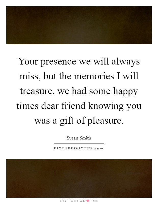 Your presence we will always miss, but the memories I will treasure, we had some happy times dear friend knowing you was a gift of pleasure Picture Quote #1
