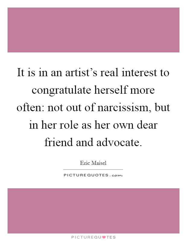 It is in an artist's real interest to congratulate herself more often: not out of narcissism, but in her role as her own dear friend and advocate Picture Quote #1