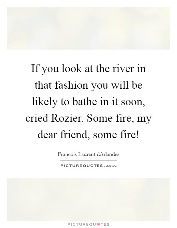 If you look at the river in that fashion you will be likely to bathe in it soon, cried Rozier. Some fire, my dear friend, some fire! Picture Quote #1