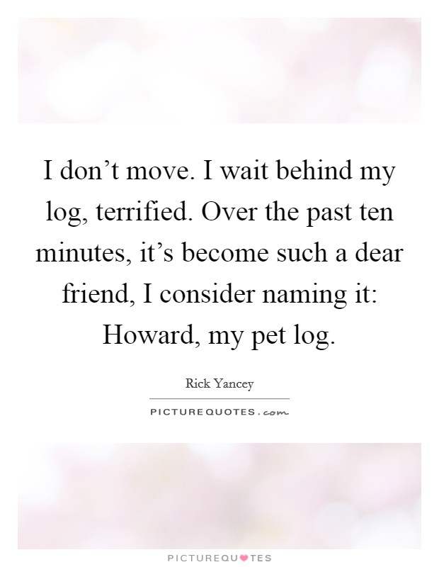 I don't move. I wait behind my log, terrified. Over the past ten minutes, it's become such a dear friend, I consider naming it: Howard, my pet log Picture Quote #1