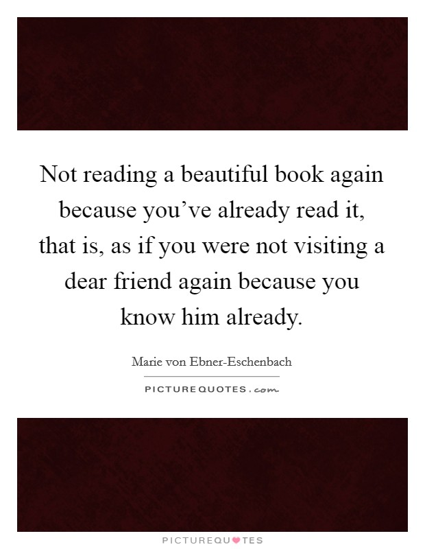 Not reading a beautiful book again because you've already read it, that is, as if you were not visiting a dear friend again because you know him already Picture Quote #1