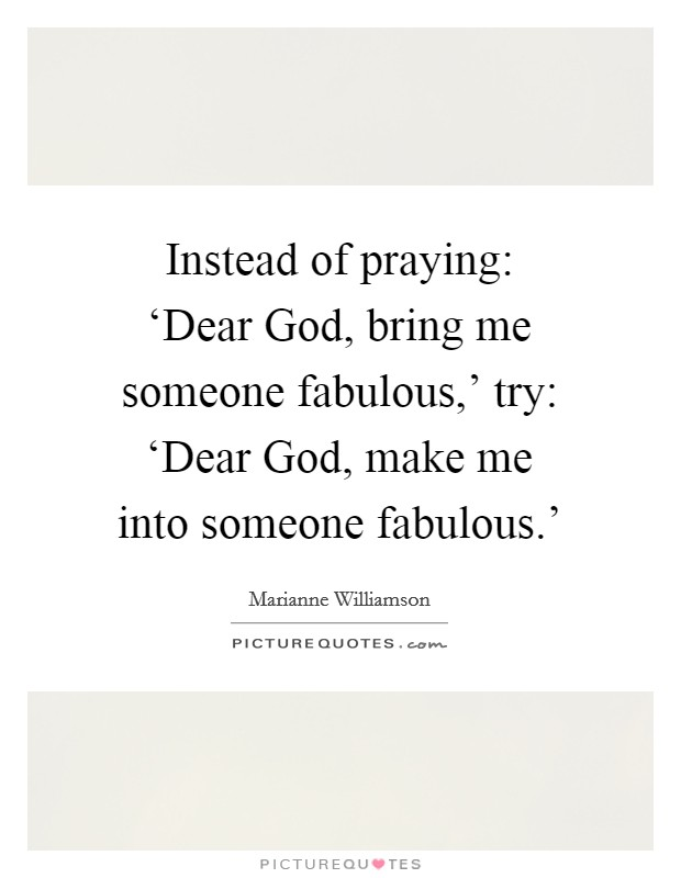 Instead of praying: 'Dear God, bring me someone fabulous,' try: 'Dear God, make me into someone fabulous.' Picture Quote #1