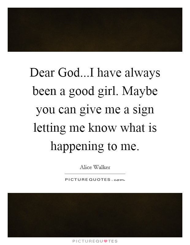 Dear God...I have always been a good girl. Maybe you can give me a sign letting me know what is happening to me Picture Quote #1