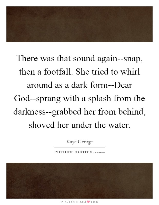 There was that sound again--snap, then a footfall. She tried to whirl around as a dark form--Dear God--sprang with a splash from the darkness--grabbed her from behind, shoved her under the water Picture Quote #1