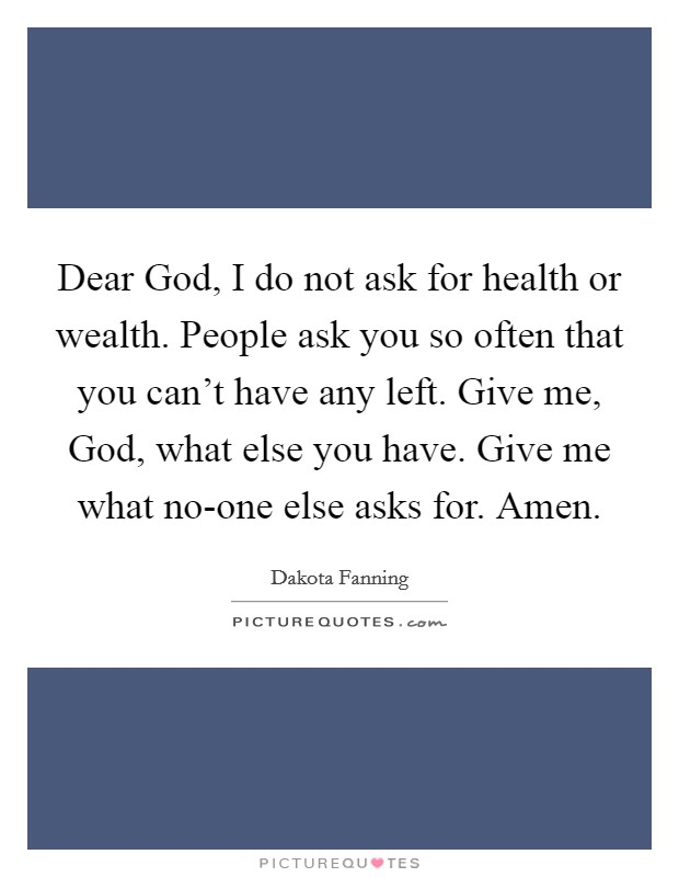 Dear God, I do not ask for health or wealth. People ask you so often that you can't have any left. Give me, God, what else you have. Give me what no-one else asks for. Amen Picture Quote #1