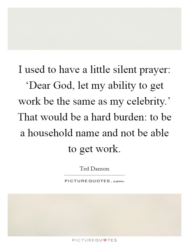 I used to have a little silent prayer: 'Dear God, let my ability to get work be the same as my celebrity.' That would be a hard burden: to be a household name and not be able to get work Picture Quote #1