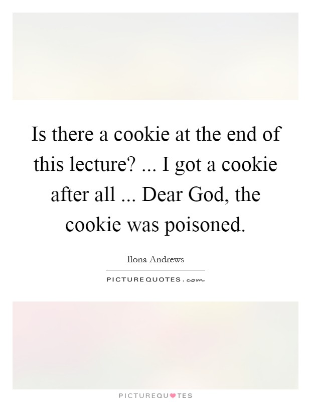 Is there a cookie at the end of this lecture? ... I got a cookie after all ... Dear God, the cookie was poisoned Picture Quote #1
