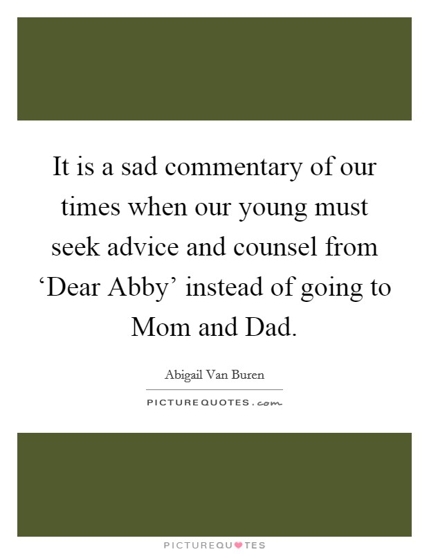 It is a sad commentary of our times when our young must seek advice and counsel from 'Dear Abby' instead of going to Mom and Dad Picture Quote #1