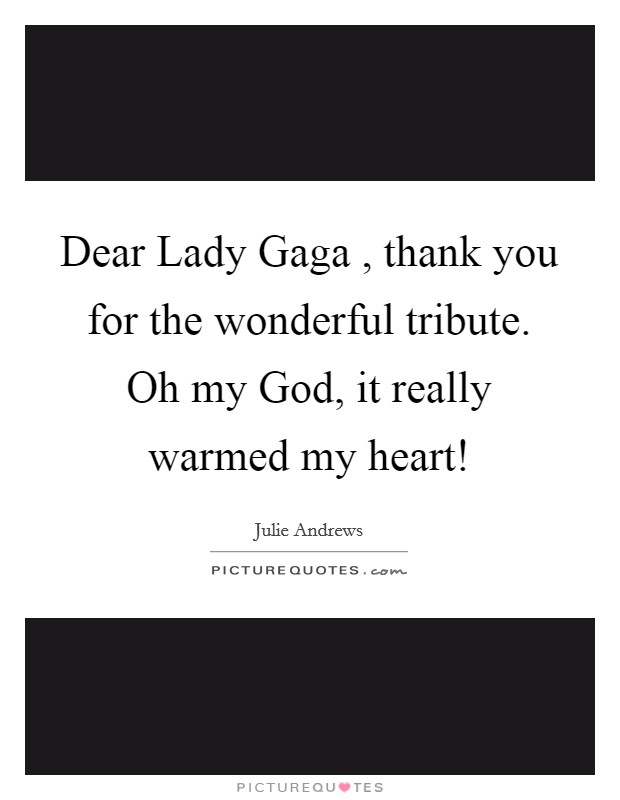 Dear Lady Gaga , thank you for the wonderful tribute. Oh my God, it really warmed my heart! Picture Quote #1
