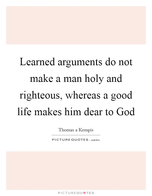 Learned arguments do not make a man holy and righteous, whereas a good life makes him dear to God Picture Quote #1