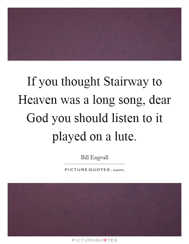 If you thought Stairway to Heaven was a long song, dear God you should listen to it played on a lute Picture Quote #1