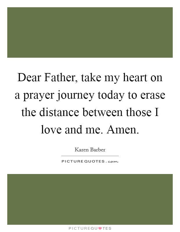 Dear Father, take my heart on a prayer journey today to erase the distance between those I love and me. Amen Picture Quote #1