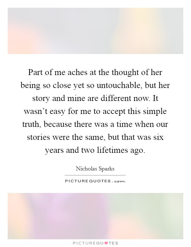 Part of me aches at the thought of her being so close yet so untouchable, but her story and mine are different now. It wasn't easy for me to accept this simple truth, because there was a time when our stories were the same, but that was six years and two lifetimes ago Picture Quote #1