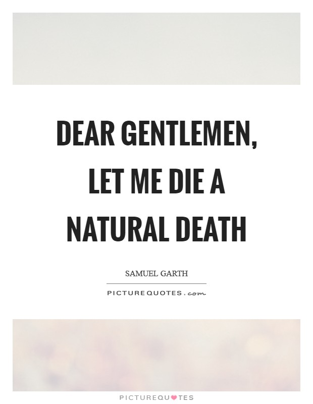 Dear gentlemen, let me die a natural death Picture Quote #1