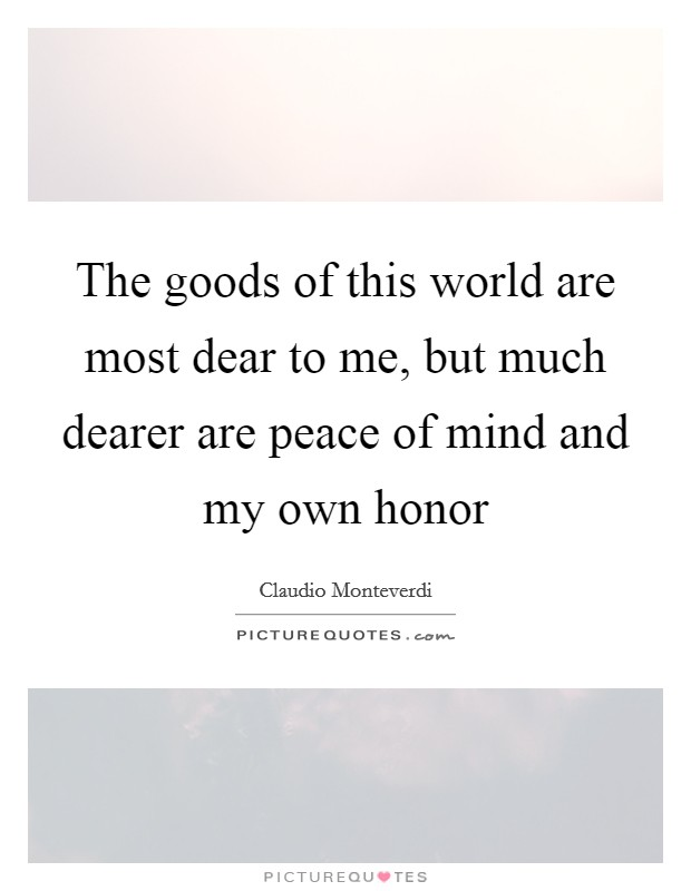 The goods of this world are most dear to me, but much dearer are peace of mind and my own honor Picture Quote #1