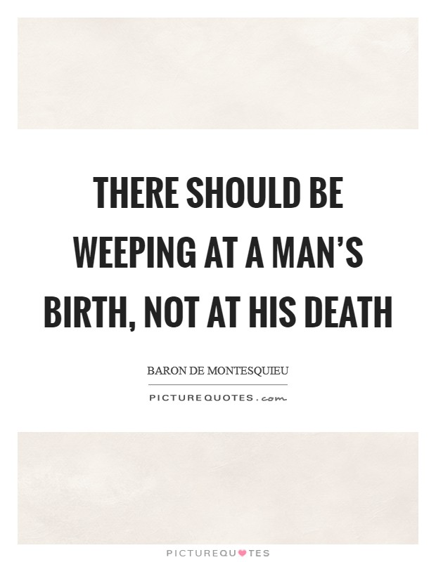 There should be weeping at a man's birth, not at his death Picture Quote #1