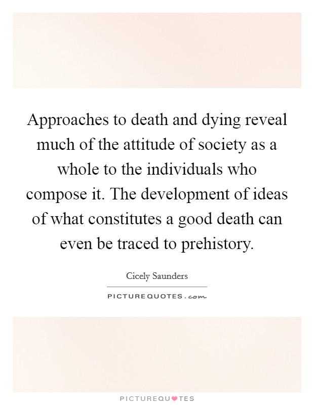 Approaches to death and dying reveal much of the attitude of society as a whole to the individuals who compose it. The development of ideas of what constitutes a good death can even be traced to prehistory Picture Quote #1
