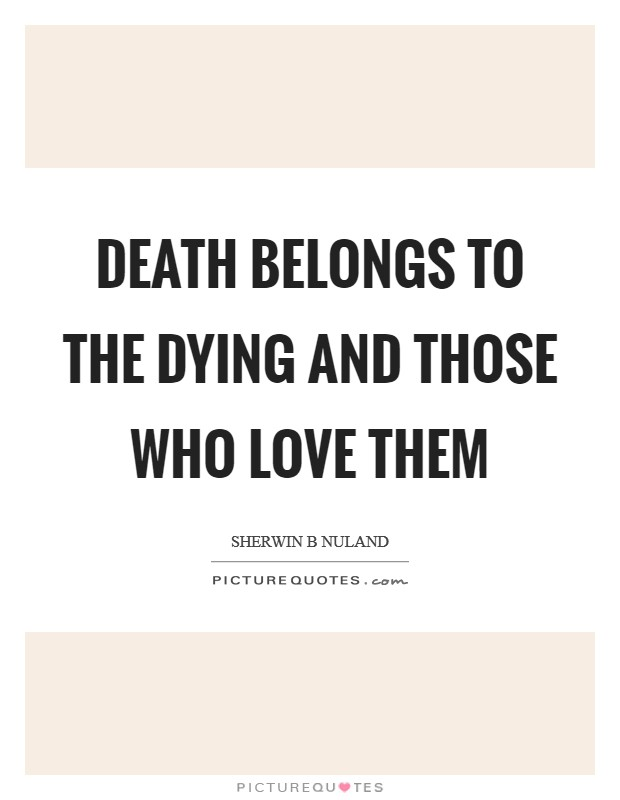 Death belongs to the dying and those who love them Picture Quote #1